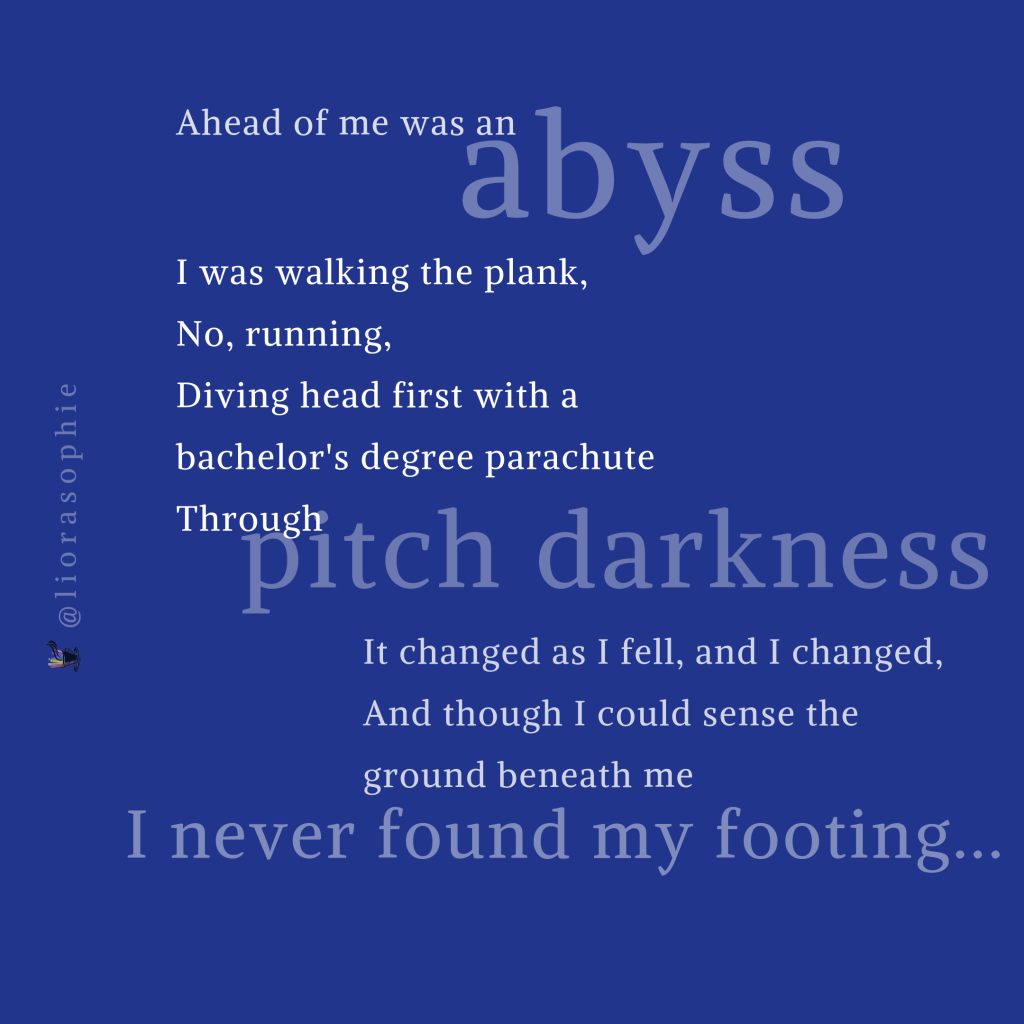 Ahead of me was an abyss.  I was walking the plank,  No, running,  Diving head first with a bachelor's degree parachute  Through pitch darkness.  It changed as I fell, and I changed,  And though I could sense the ground beneath me  I never found my footing...
