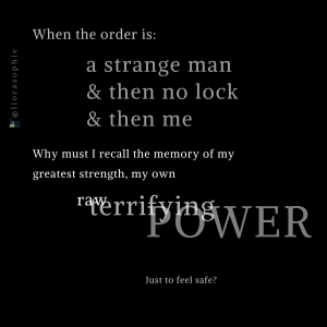 When the order is a strange man & then no lock & then me Why must I recall the memory of my greatest strength, my own raw terrifying power just to feel safe?