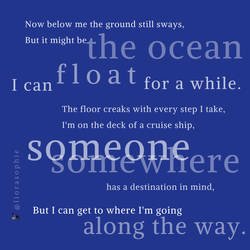 Now below me the ground still sways,  But it might be the ocean.  I can float for a while.  The floor creaks with every step I take,  I'm on the deck of a cruise ship,  Someone, somewhere has a destination in mind,  But I can get to where I'm going along the way.