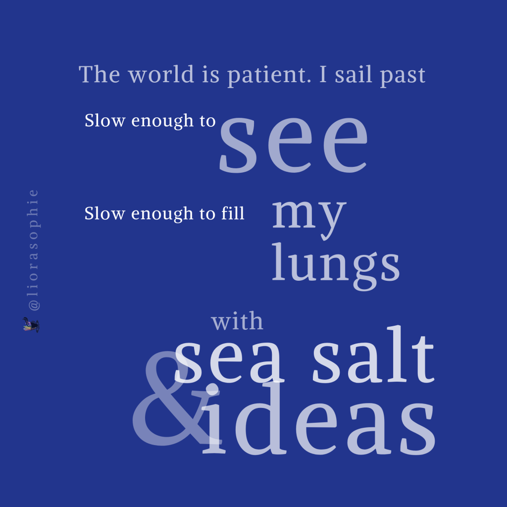 The world is patient. I sail past,  Slow enough to see,  Slow enough to fill my lungs  With sea salt and ideas...