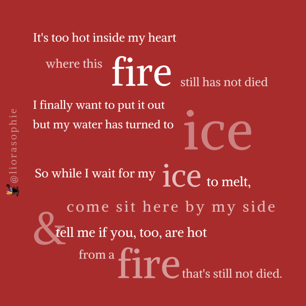 It's too hot inside my heart  where this fire still has not died.  I want to finally put it out  but my water has turned to ice.  So while I wait for the ice to melt  come sit here by my side  and tell me if you too are hot  from a fire that's still not died.