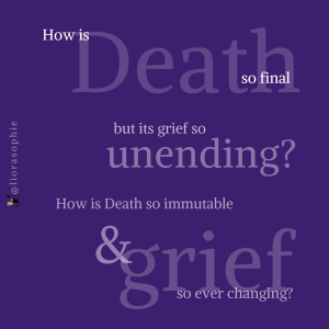 How is Death so final but its grief so unending? How is Death so immutable and grief so ever changing?