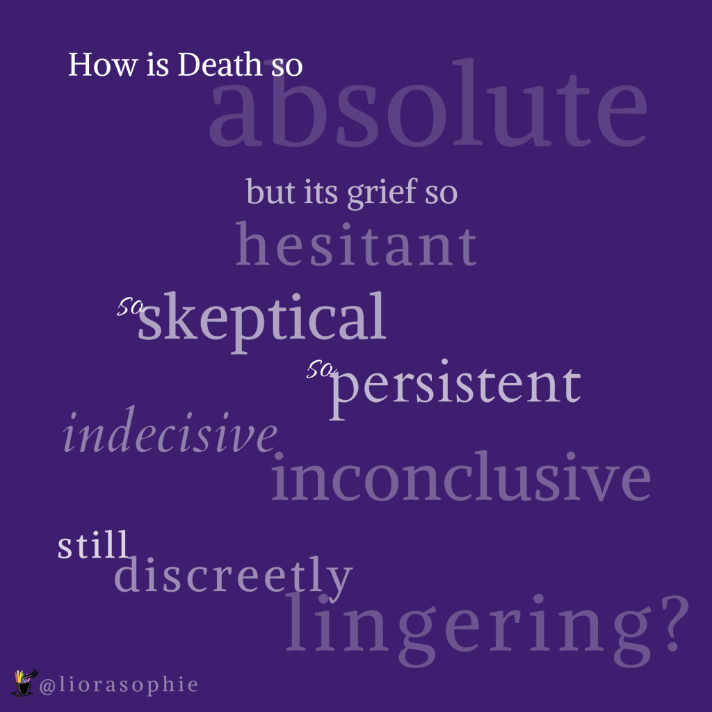 How is Death so absolute but its grief so hesitant, so skeptical, so persistent, indecisive, inconclusive, still discreetly lingering?