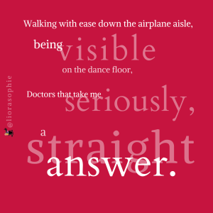 Walking with ease down the ariplane aisle, being visible on the dance floor, doctors that take me seriously, a straight answer.