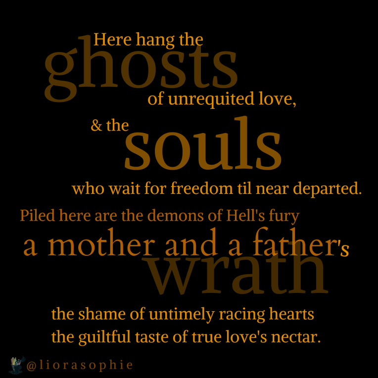 Here hang the ghosts of unrequited love & the souls who wait for freedom till near departed. Piled here are the demons of hell's fury , a mother and a father's wrath, the shame of untimely racing hearts the guiltful taste of true love's nectar.