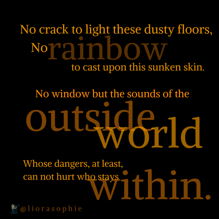 No crack to light these dusty floors, no rainbow to cast upon this sunken skin. No window but the sounds of the outside world, Whose dangers, at least, can not hurt who stays within.